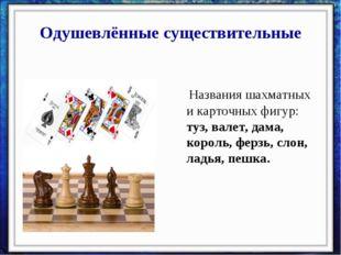 Одушевлённые существительные Названия шахматных и карточных фигур: туз, валет