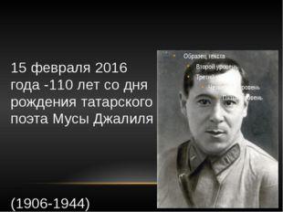 15 февраля 2016 года -110 лет со дня рождения татарского поэта Мусы Джалиля (