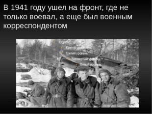 В 1941 году ушел на фронт, где не только воевал, а еще был военным корреспонд