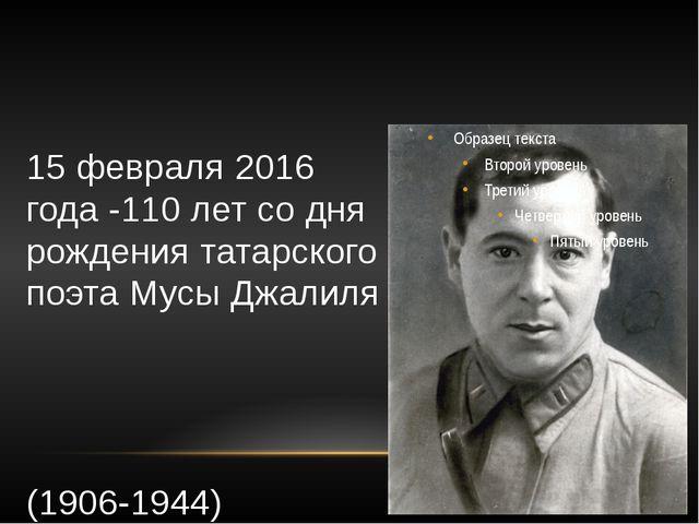 15 февраля 2016 года -110 лет со дня рождения татарского поэта Мусы Джалиля (...