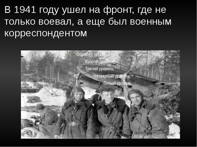 В 1941 году ушел на фронт, где не только воевал, а еще был военным корреспонд...