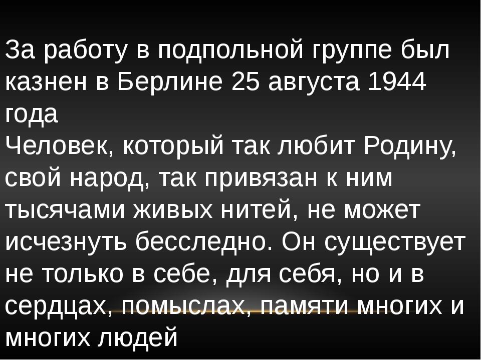 За работу в подпольной группе был казнен в Берлине 25 августа 1944 года Челов...