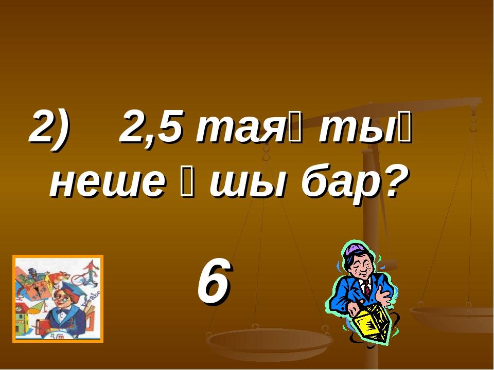 2) 2,5 таяқтың неше ұшы бар? 6