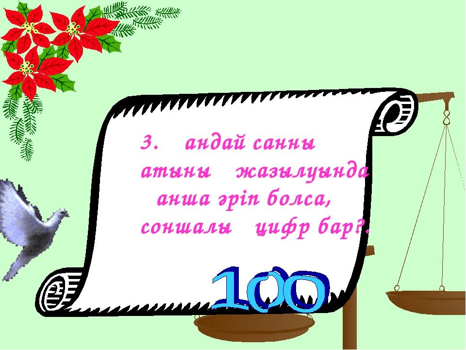 3. Қандай санның атының жазылуында қанша әріп болса, соншалық цифр бар?.