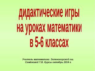 Учитель математики Зеленогорской ош. Семёновой Т.В. Курсы октябрь 2014 г.