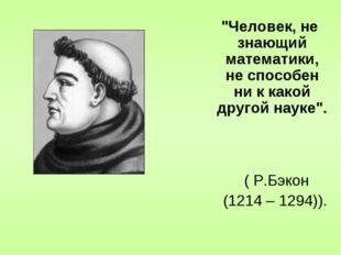 """""""Человек, не знающий математики, не способен ни к какой другой науке"""". ( Р.Б"""