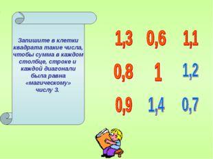 Запишите в клетки квадрата такие числа, чтобы сумма в каждом столбце, строке