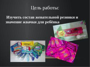 Цель работы: Изучить состав жевательной резинки и значение жвачки для ребёнка