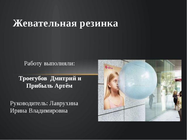 Жевательная резинка Работу выполняли: Троегубов Дмитрий и Прибыль Артём Руков...