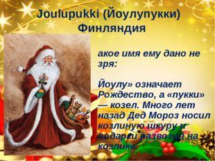 Joulupukki (Йоулупукки) Финляндия Такое имя ему дано не зря: «Йоулу» означает