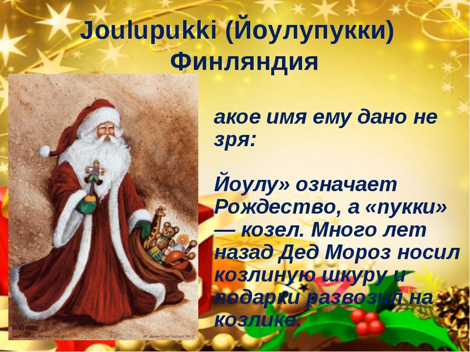 Joulupukki (Йоулупукки) Финляндия Такое имя ему дано не зря: «Йоулу» означает...