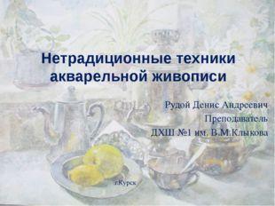 Нетрадиционные техники акварельной живописи Рудой Денис Андреевич Преподавате