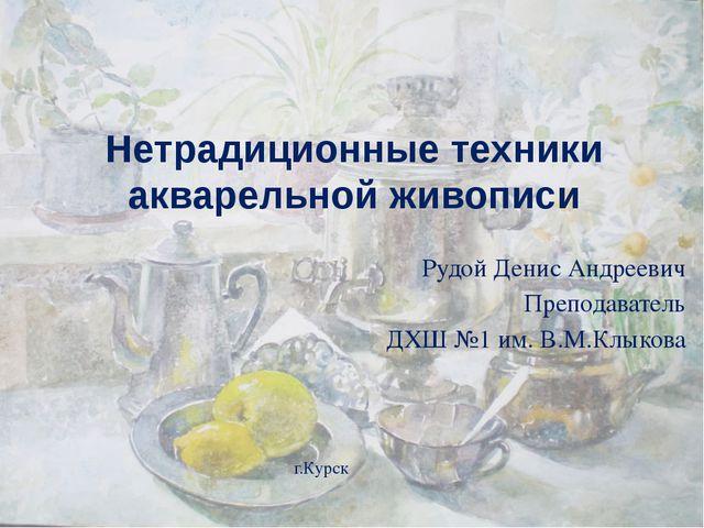 Нетрадиционные техники акварельной живописи Рудой Денис Андреевич Преподавате...
