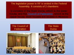 The legislative power in RF is vested in the Federal Assembly. It consists of