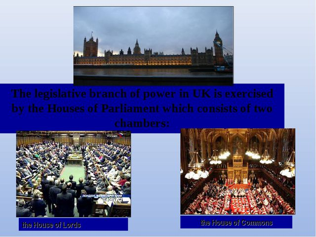 The legislative branch of power in UK is exercised by the Houses of Parliamen...