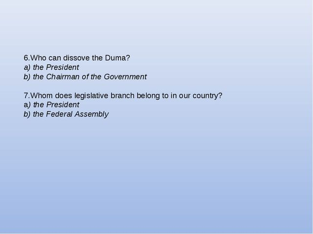 6.Who can dissove the Duma? a) the President b) the Chairman of the Governmen...