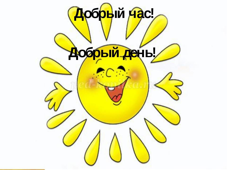 Добрый день! Добрый час!