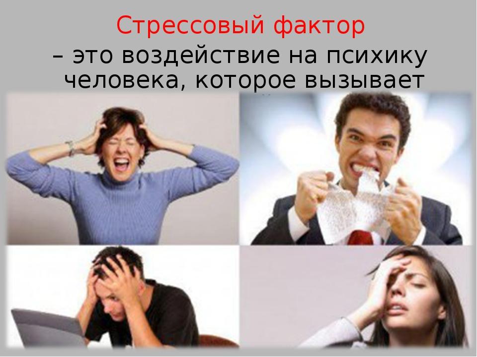 Стрессовый фактор – это воздействие на психику человека, которое вызывает ст...