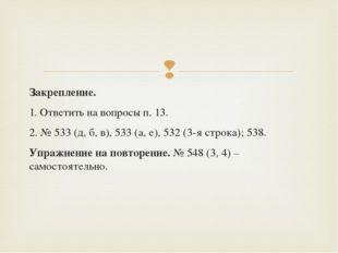 Закрепление. 1. Ответить на вопросы п. 13. 2. № 533 (д, б, в), 533 (а, е), 53