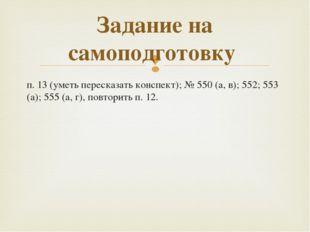 п. 13 (уметь пересказать конспект); №550 (а, в); 552; 553 (а); 555 (а, г), п