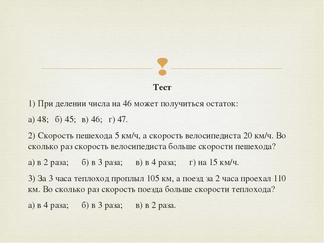 Тест 1) При делении числа на 46 может получиться остаток: а) 48;б) 45;в)...