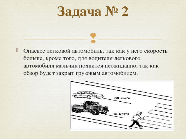 Опаснее легковой автомобиль, так как у него скорость больше, кроме того, для...