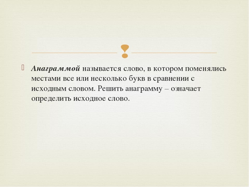 Анаграммой называется слово, в котором поменялись местами все или несколько б...