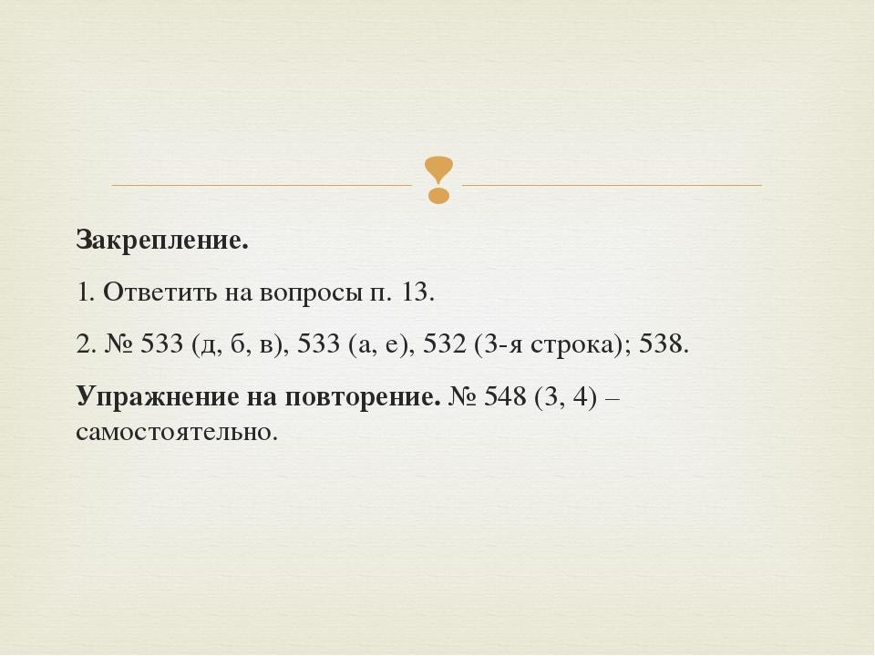 Закрепление. 1. Ответить на вопросы п. 13. 2. № 533 (д, б, в), 533 (а, е), 53...