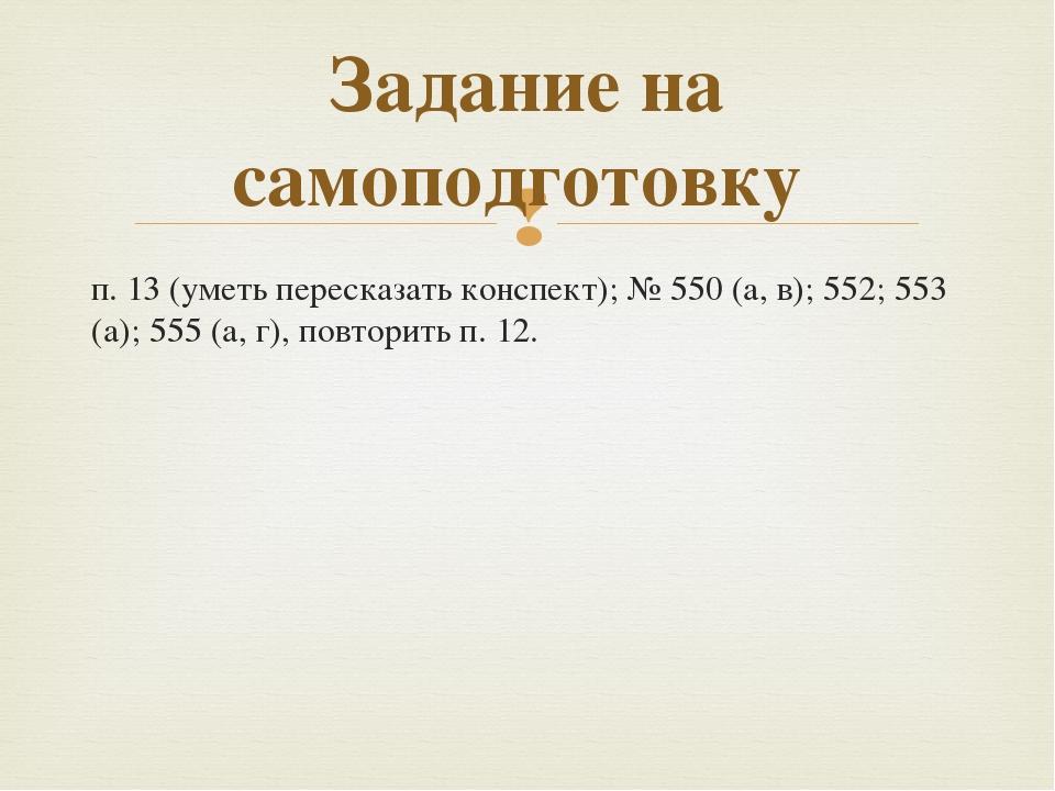 п. 13 (уметь пересказать конспект); №550 (а, в); 552; 553 (а); 555 (а, г), п...