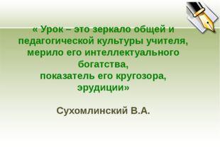 « Урок – это зеркало общей и педагогической культуры учителя, мерило его инт