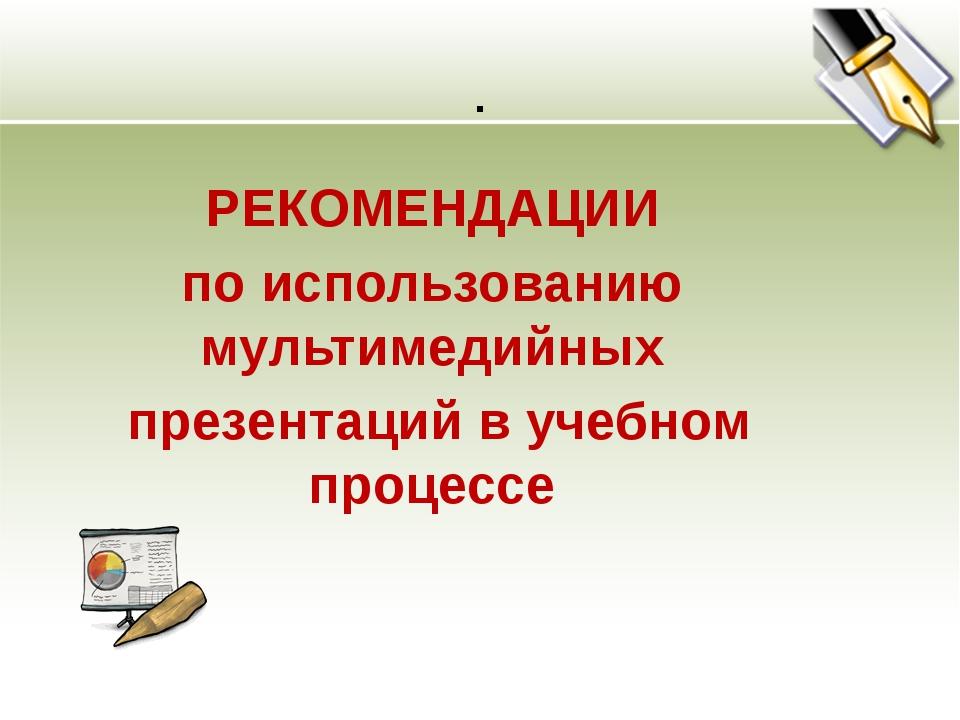 . РЕКОМЕНДАЦИИ по использованию мультимедийных презентаций в учебном процессе