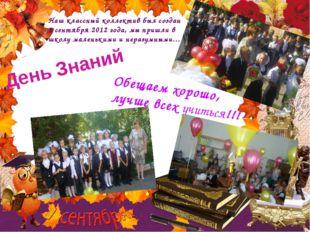 День Знаний Наш классный коллектив был создан 1 сентября 2012 года, мы пришли