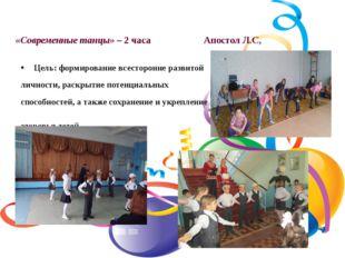 «Современные танцы» – 2 часа Апостол Л.С, Цель: формирование всесторонне разв
