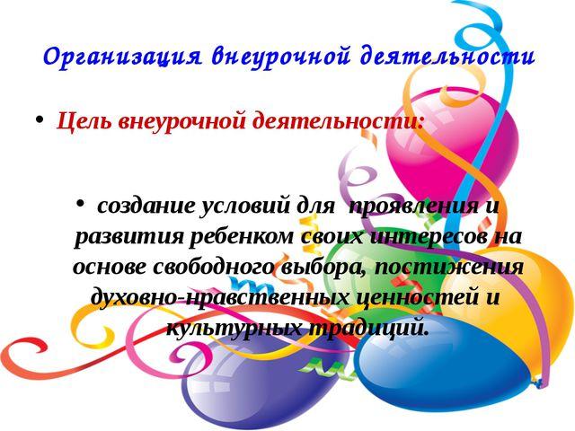 Организация внеурочной деятельности Цель внеурочной деятельности: создание у...