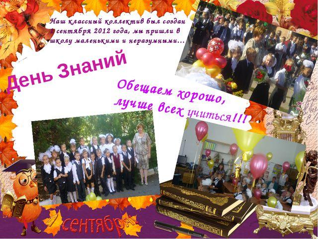 День Знаний Наш классный коллектив был создан 1 сентября 2012 года, мы пришли...