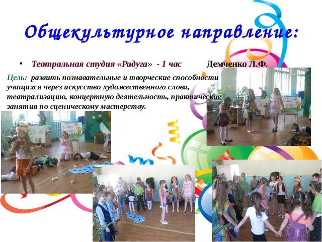 Общекультурное направление: Театральная студия «Радуга» - 1 час Демченко Л.Ф....
