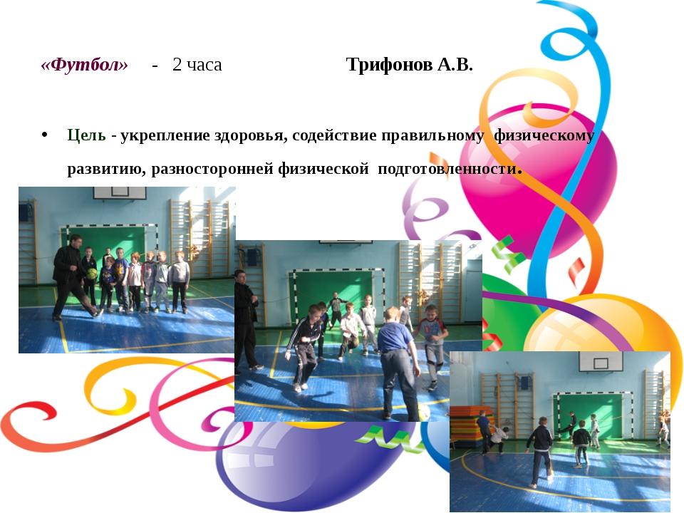 «Футбол» - 2 часа Трифонов А.В. Цель - укрепление здоровья, содействие правил...