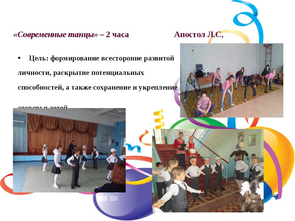 «Современные танцы» – 2 часа Апостол Л.С, Цель: формирование всесторонне разв...