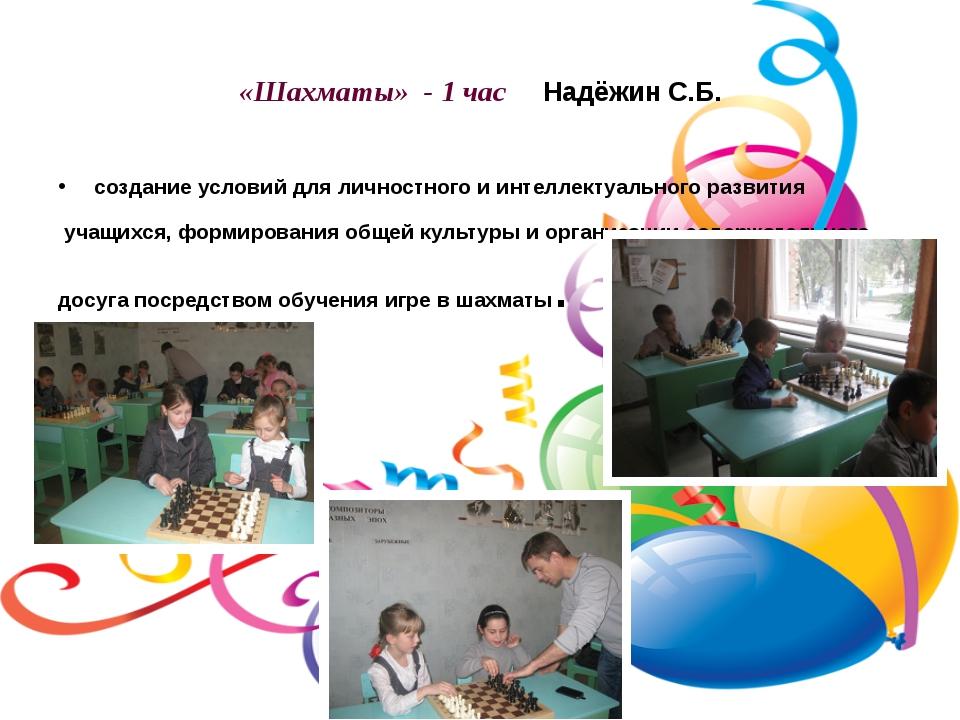 «Шахматы» - 1 час Надёжин С.Б. создание условий для личностного и интеллектуа...