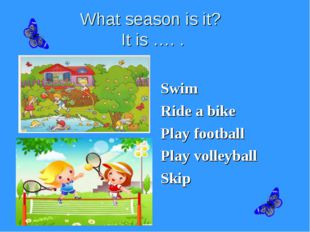 What season is it? It is …. . Swim Ride a bike Play football Play volleyball