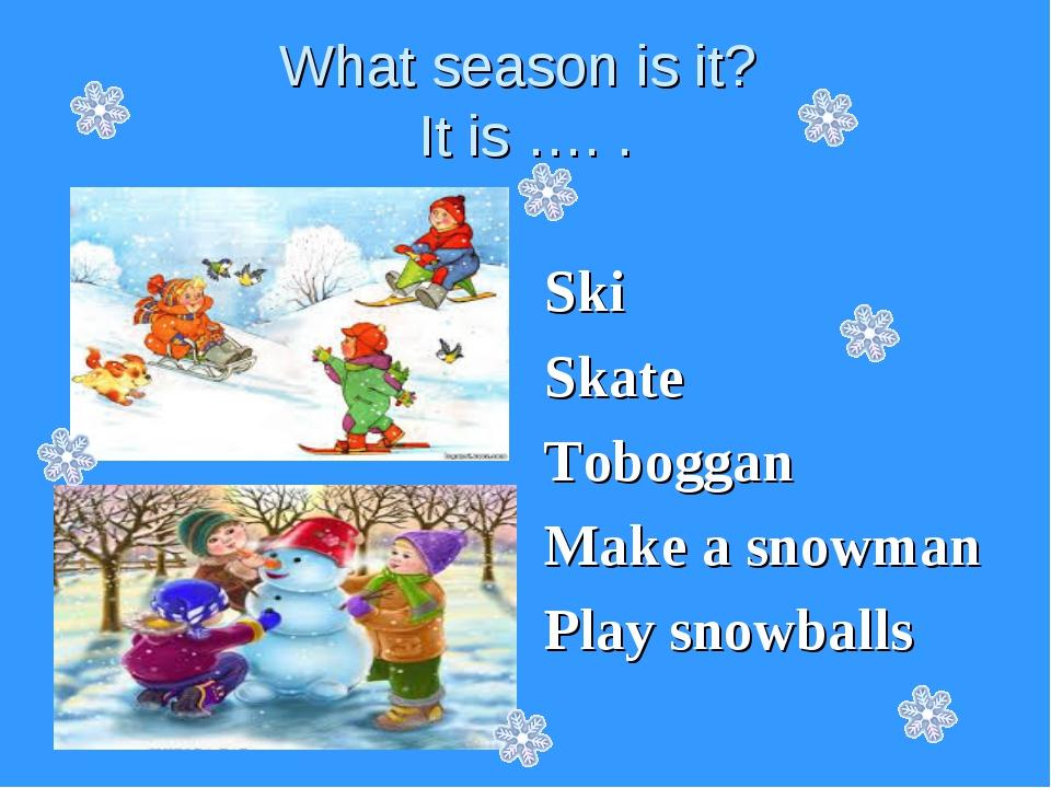 What season is it? It is …. . Ski Skate Toboggan Make a snowman Play snowballs