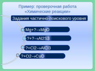 ?+O2CuO ?+Cl2AlCl3 ?+?Al2S3 Пример: проверочная работа «Химические реакци