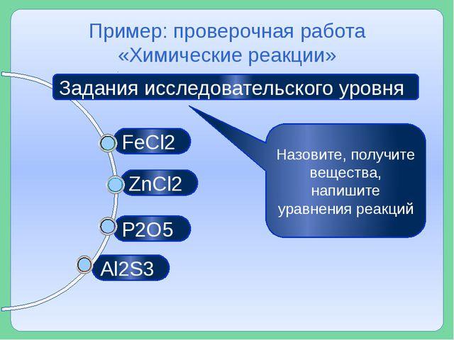 Al2S3 P2O5 ZnCl2 Пример: проверочная работа «Химические реакции» FeCl2 Задан...