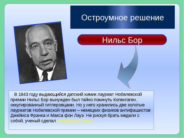 Остроумное решение В 1943 году выдающийся датский химик лауреат Нобелевской...