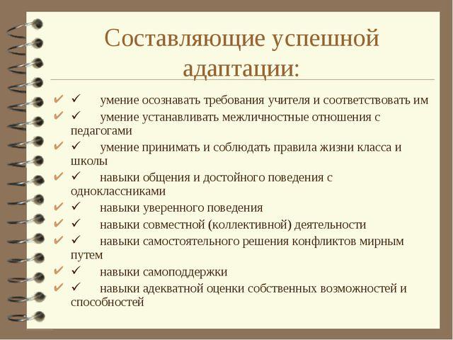 Составляющие успешной адаптации: ü умение осознавать требования учителя...
