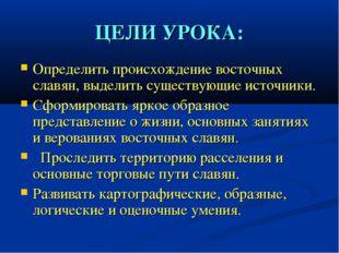 ЦЕЛИ УРОКА: Определить происхождение восточных славян, выделить существующие