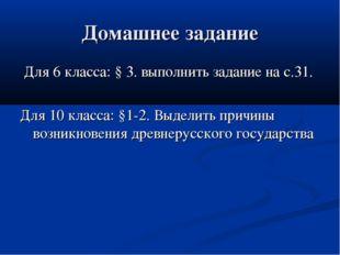 Домашнее задание Для 6 класса: § 3. выполнить задание на с.31. Для 10 класса: