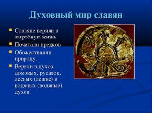 Духовный мир славян Славяне верили в загробную жизнь Почитали предков Обожест