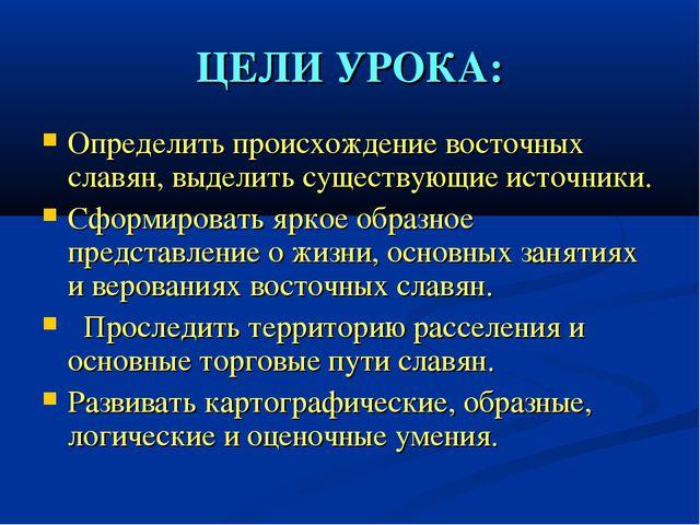 ЦЕЛИ УРОКА: Определить происхождение восточных славян, выделить существующие...