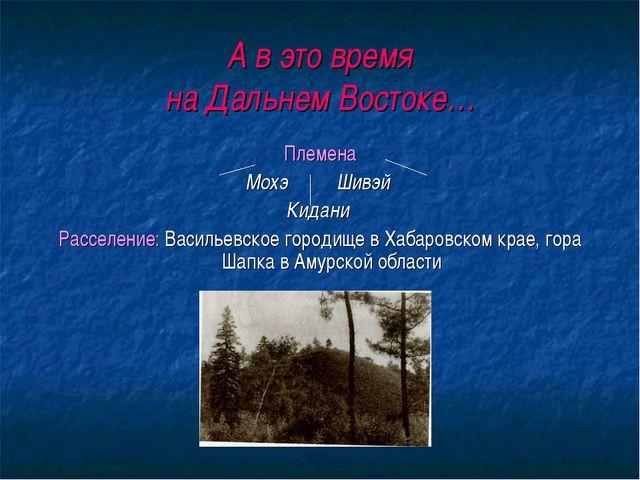 А в это время на Дальнем Востоке… Племена Мохэ Шивэй Кидани Расселение: Васил...